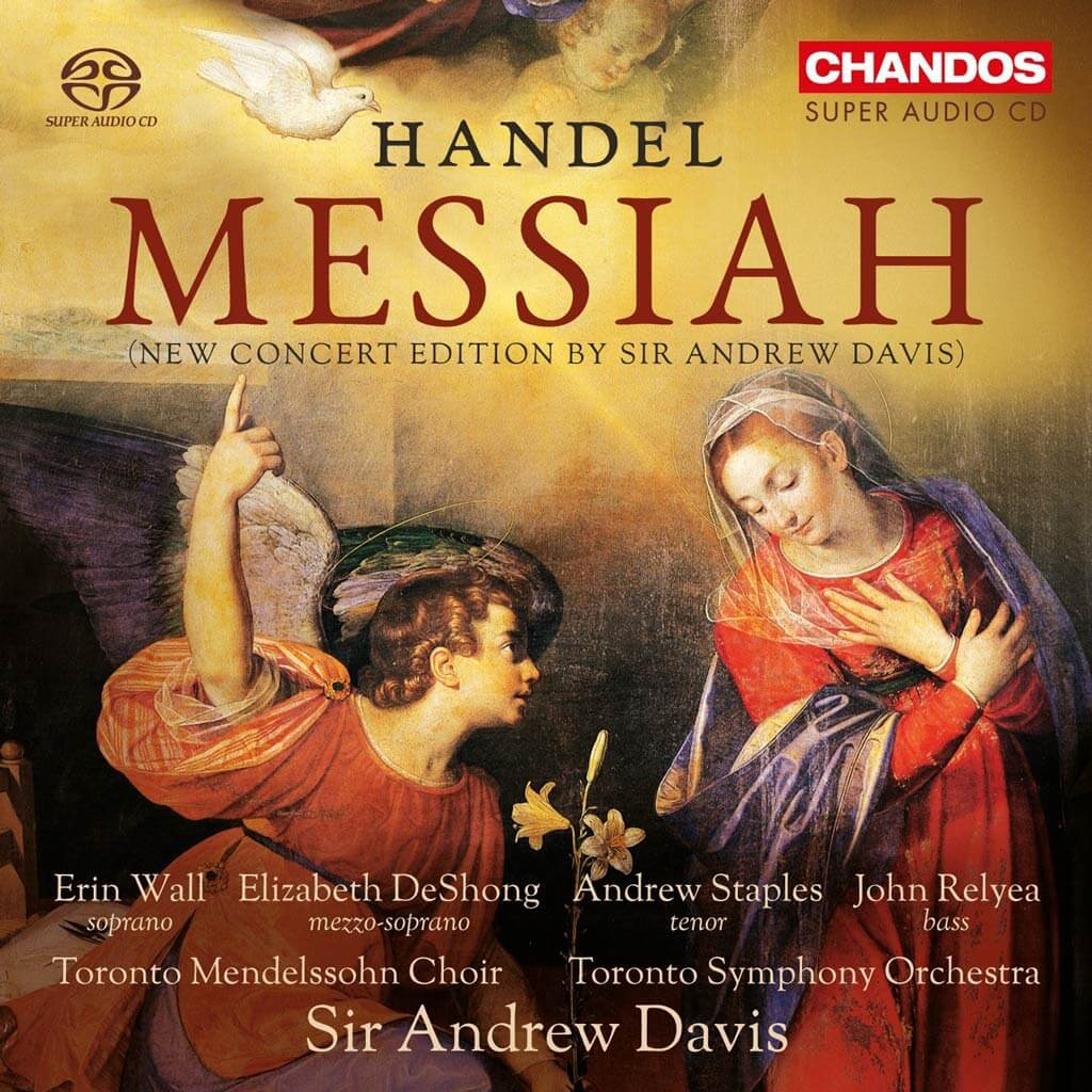 HANDEL: Messiah. New Concert Edition by Sir Andrew Davis. Erin Wall, sop. Elizabeth DeShong, mezzo-sop. Andrew Staples, tenor. John Relyea, bass. Toronto Mendelssohn Choir. Toronto Symphony Orchestra/Sir Andrew Davis. CHANDOS CHSA 5176 (2 CDs). Total Time:114.25.