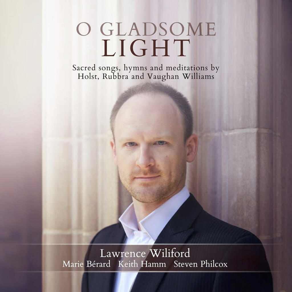 O GLADSOME LIGHT. Sacred Songs, Hymns and Meditations. Holst: Four Songs for Voice and Violin Op. 35. The Heart Worships. Rubbra: Hymn to the Virgin; Variations on a Phrygian Theme for solo violin Op. 105; Meditations on a Byzantine Hymn for solo viola Op. 117, etc. Vaughan Williams: Four Hymns for tenor, piano and viola. Lawrence Wiliford, tenor. Marie Bérard, violin. Keith Hamm, viola. Steven Philcox, piano. Stone Records. Total Time: 58:38.
