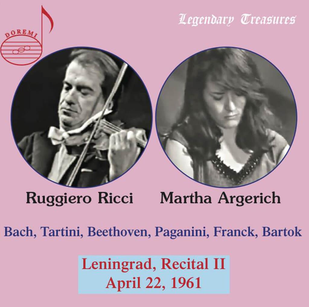 """Bach: Beethoven: Sonata for Piano and Violin No. 1 in D major Op. 12 No. 1. Franck: Sonata for Violin and Piano in A major. Bartók: 6 Hungarian Folk Dances Sz.56. Paganini: Introduction and Variations for solo violin on """"Nel cor piu non mi sento"""" from Paisiello's opera, La bella molinara. Tartini: Sonata for Violin and Piano in g minor """"Devil's Trill"""". Ruggiero Ricci, violin. Martha Argerich, piano. Leningrad Recital II, April 22, 1961. DOREMI DHR8053. Total Time: 81:55."""