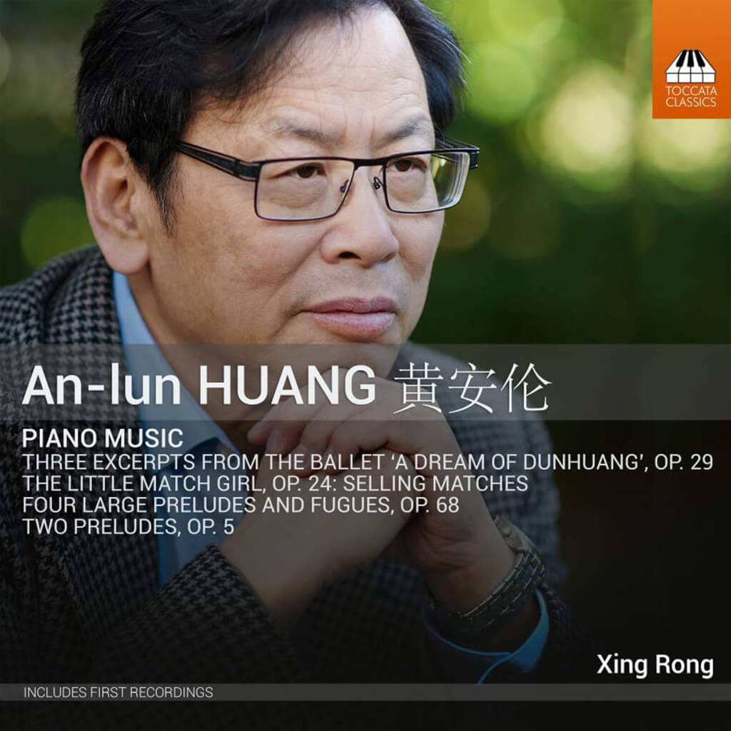 Huang An-lun: Piano Music. Three Excerpts from the Ballet A Dream of Dunhuang Op. 29. The Little Match Girl Op. 24: Selling Matches. Four Large Preludes and Fugues Op. 68. Two Preludes Op. 5. Xing Rong, piano. Toccata Classics TOCC 0425. Total Time: 69:54.